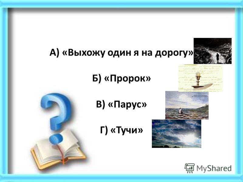А) «Выхожу один я на дорогу» Б) «Пророк» В) «Парус» Г) «Тучи»