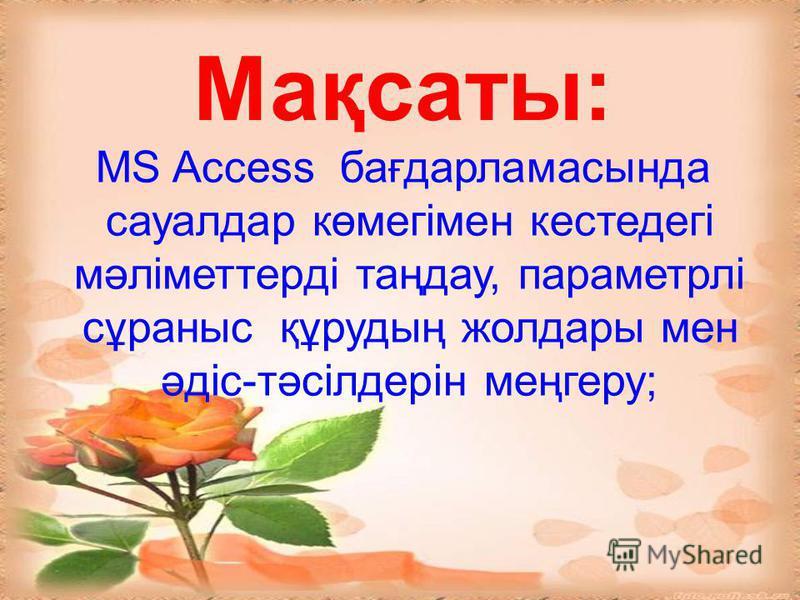 Мақсаты: MS Access бағдарламасында сауалдар көмегімен кестедегі мәліметтерді таңдау, параметрлі сұраныс құрудың жолдары мен әдіс-тәсілдерін меңгеру;