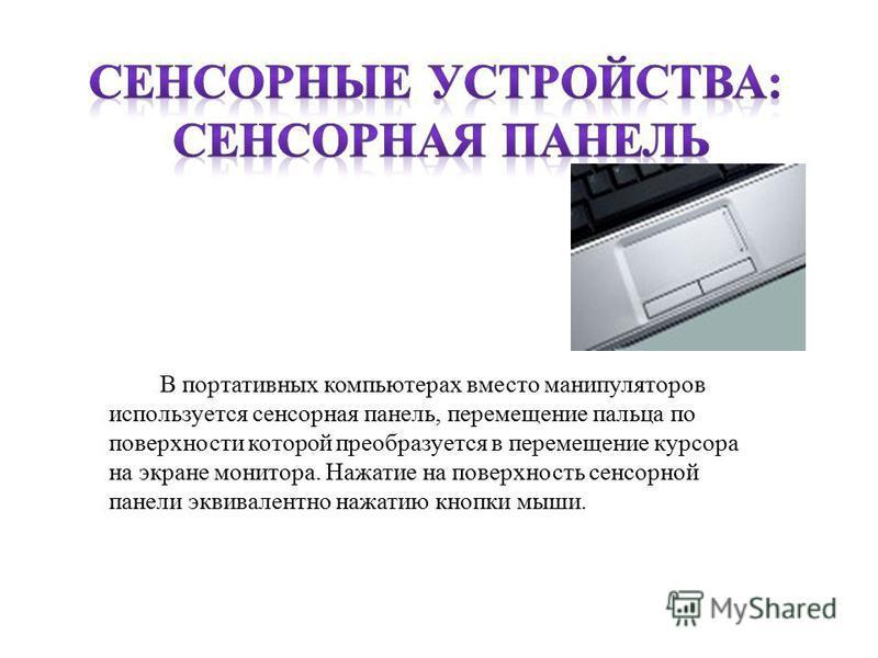 В портативных компьютерах вместо манипуляторов используется сенсорная панель, перемещение пальца по поверхности которой преобразуется в перемещение курсора на экране монитора. Нажатие на поверхность сенсорной панели эквивалентно нажатию кнопки мыши.