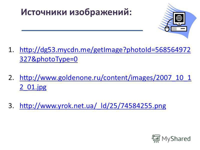 Источники изображений: 1.http://dg53.mycdn.me/getImage?photoId=568564972 327&photoType=0http://dg53.mycdn.me/getImage?photoId=568564972 327&photoType=0 2.http://www.goldenone.ru/content/images/2007_10_1 2_01.jpghttp://www.goldenone.ru/content/images/