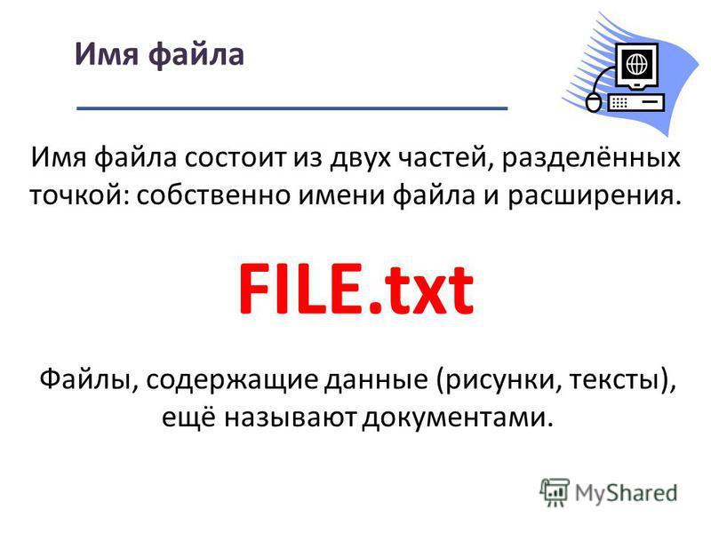 Имя файла состоит из двух частей, разделённых точкой: собственно имени файла и расширения. Имя файла FILE.txt Файлы, содержащие данные (рисунки, тексты), ещё называют документами.