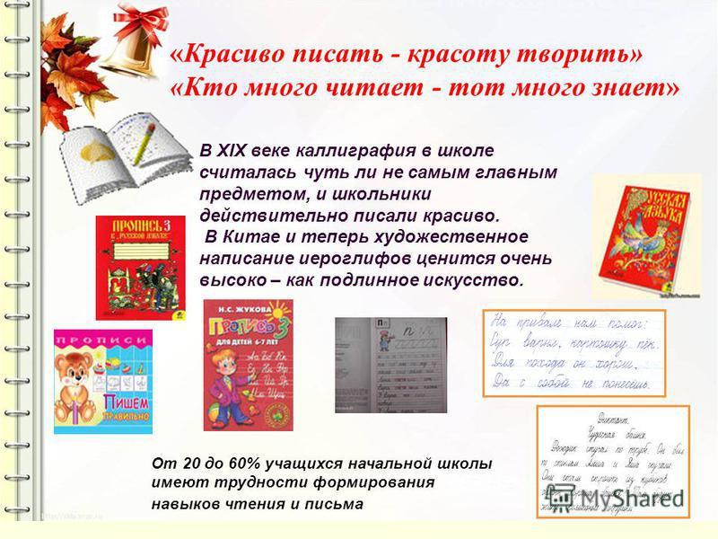 «Красиво писать - красоту творить» «Кто много читает - тот много знает» В XIX веке каллиграфия в школе считалась чуть ли не самым главным предметом, и школьники действительно писали красиво. В Китае и теперь художественное написание иероглифов ценитс