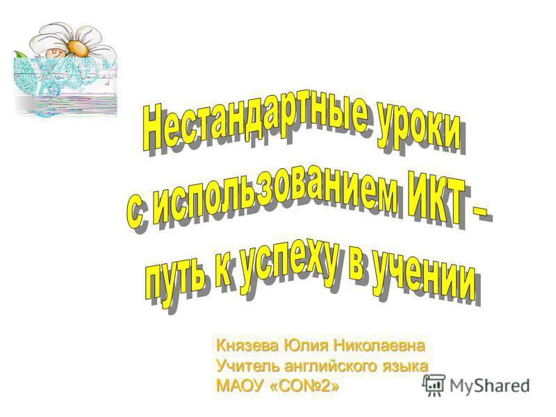 Князева Юлия Николаевна Учитель английского языка МАОУ «СО2»