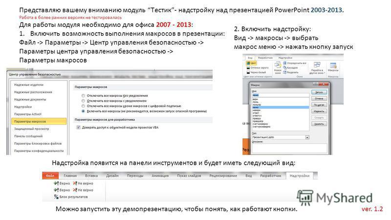 Представляю вашему вниманию модуль Tестик- надстройку над презентацией PowerPoint 2003-2013. Работа в более ранних версиях не тестировалась Для работы модуля необходимо для офиса 2007 - 2013: 1. Включить возможность выполнения макросов в презентации: