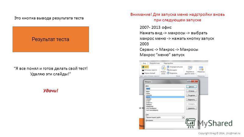 Результат теста Это кнопка вывода результата теста Я все понял и готов делать свой тест! Удаляю эти слайды! Удачи! Внимание! Для запуска меню надстройки вновь при следующем запуске 2007- 2013 офис Нажать вид -> макросы -> выбрать макрос меню -> нажат