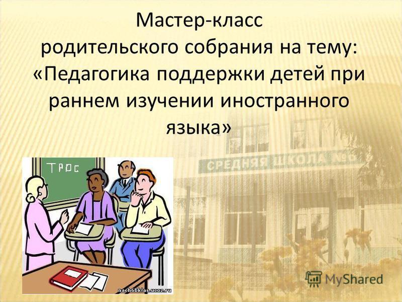 Мастер-класс родительского собрания на тему: «Педагогика поддержки детей при раннем изучении иностранного языка»