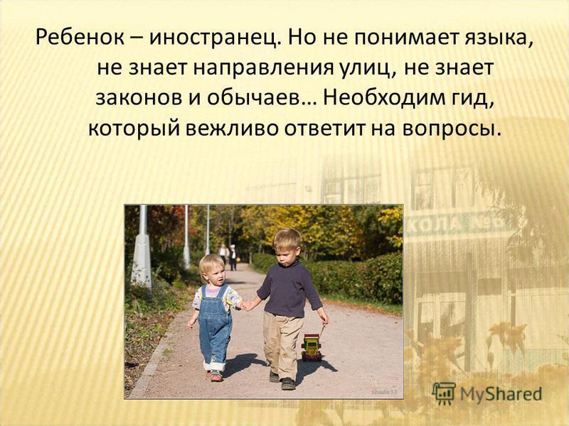 Ребенок – иностранец. Но не понимает языка, не знает направления улиц, не знает законов и обычаев… Необходим гид, который вежливо ответит на вопросы.