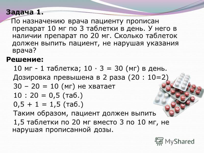 Задача 1. По назначению врача пациенту прописан препарат 10 мг по 3 таблетки в день. У него в наличии препарат по 20 мг. Сколько таблеток должен выпить пациент, не нарушая указания врача? Решение: 10 мг - 1 таблетка; 10 · 3 = 30 (мг) в день. Дозировк