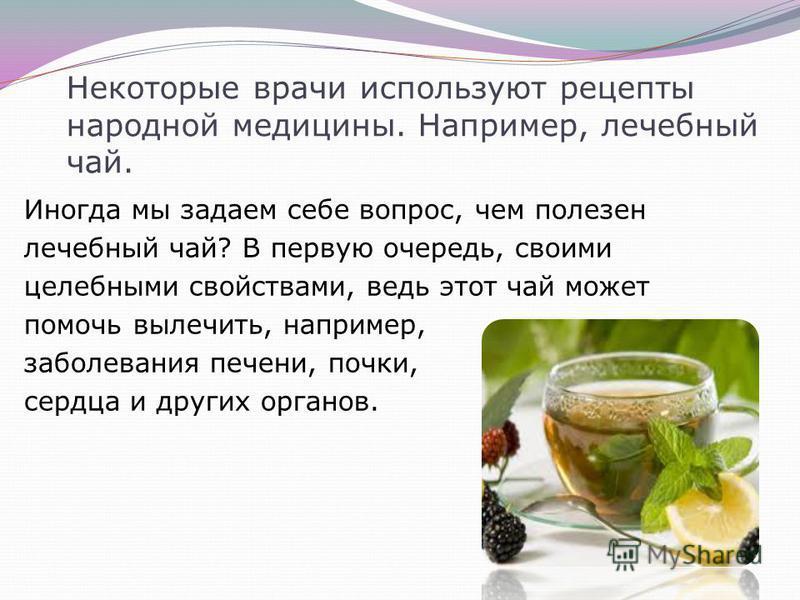 Некоторые врачи используют рецепты народной медицины. Например, лечебный чай. Иногда мы задаем себе вопрос, чем полезен лечебный чай? В первую очередь, своими целебными свойствами, ведь этот чай может помочь вылечить, например, заболевания печени, по