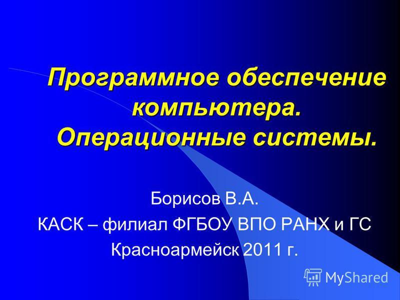 Программное обеспечение компьютера. Операционные системы. Борисов В.А. КАСК – филиал ФГБОУ ВПО РАНХ и ГС Красноармейск 2011 г.