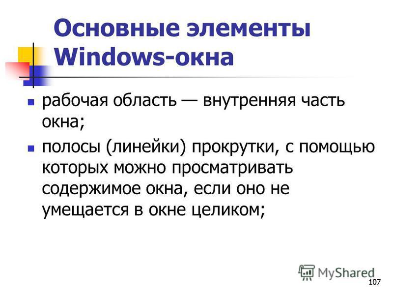 107 Основные элементы Windows-окна рабочая область внутренняя часть окна; полосы (линейки) прокрутки, с помощью которых можно просматривать содержимое окна, если оно не умещается в окне целиком;