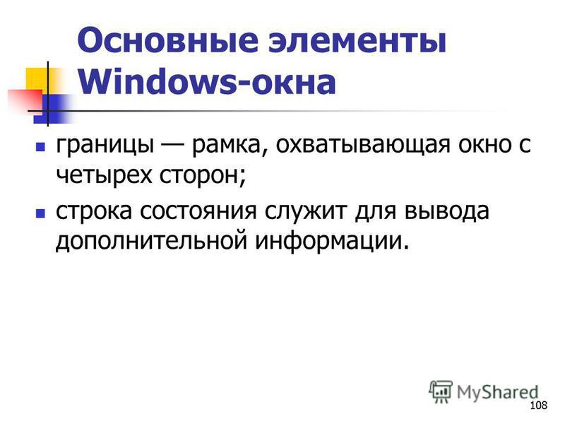 108 Основные элементы Windows-окна границы рамка, охватывающая окно с четырех сторон; строка состояния служит для вывода дополнительной информации.