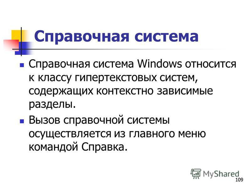 109 Справочная система Справочная система Windows относится к классу гипертекстовых систем, содержащих контекстно зависимые разделы. Вызов справочной системы осуществляется из главного меню командой Справка.