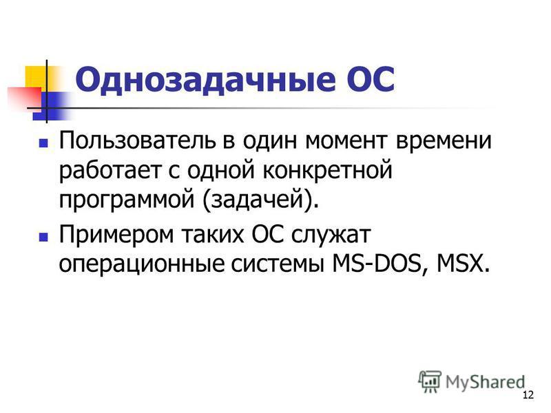 12 Однозадачные ОС Пользователь в один момент времени работает с одной конкретной программой (задачей). Примером таких ОС служат операционные системы MS-DOS, MSX.