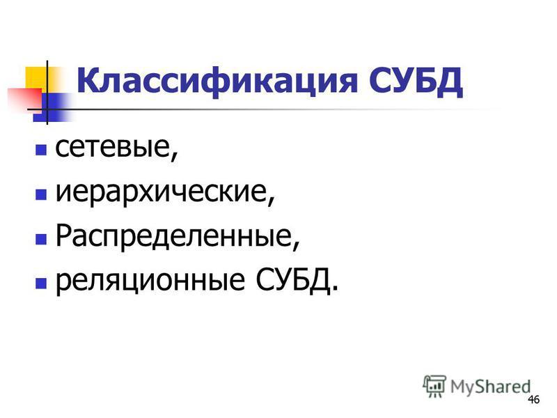 46 Классификация СУБД сетевые, иерархические, Распределенные, реляционные СУБД.