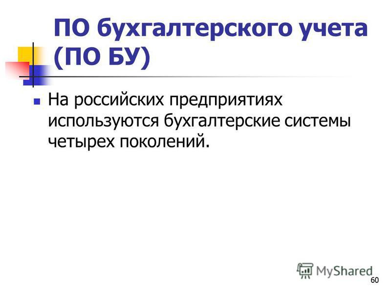 60 ПО бухгалтерского учета (ПО БУ) На российских предприятиях используются бухгалтерские системы четырех поколений.