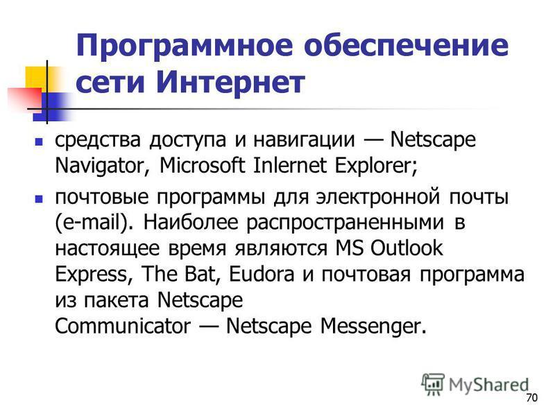 70 Программное обеспечение сети Интернет средства доступа и навигации Netscape Navigator, Microsoft Inlernet Explorer; почтовые программы для электронной почты (e-mail). Наиболее распространенными в настоящее время являются MS Outlook Express, The Ba