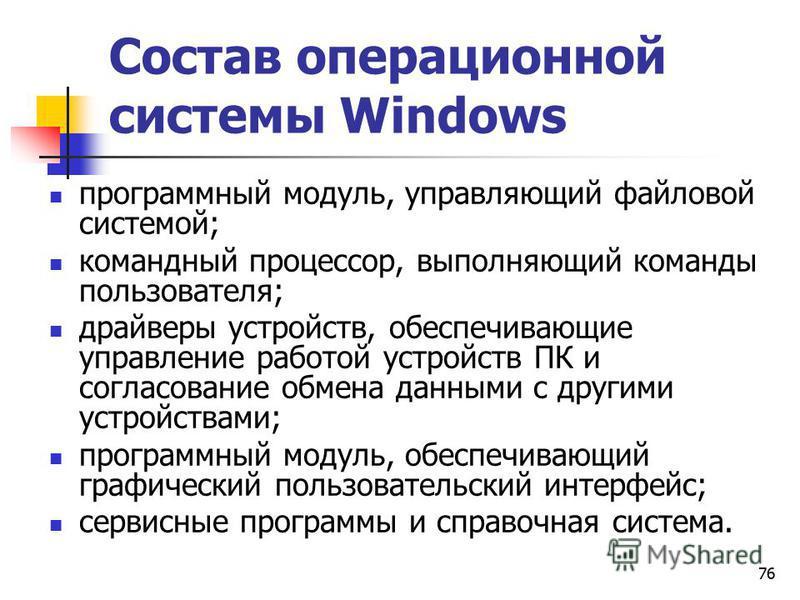 76 Состав операционной системы Windows программный модуль, управляющий файловой системой; командный процессор, выполняющий команды пользователя; драйверы устройств, обеспечивающие управление работой устройств ПК и согласование обмена данными с другим