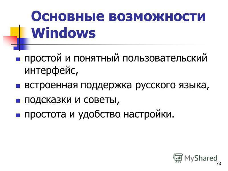 78 Основные возможности Windows простой и понятный пользовательский интерфейс, встроенная поддержка русского языка, подсказки и советы, простота и удобство настройки.