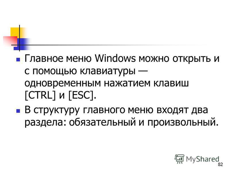 82 Главное меню Windows можно открыть и с помощью клавиатуры одновременным нажатием клавиш [CTRL] и [ESC]. В структуру главного меню входят два раздела: обязательный и произвольный.