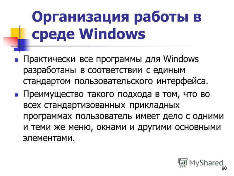 90 Организация работы в среде Windows Практически все программы для Windows разработаны в соответствии с единым стандартом пользовательского интерфейса. Преимущество такого подхода в том, что во всех стандартизованных прикладных программах пользовате