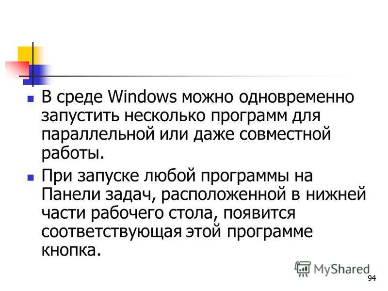 94 В среде Windows можно одновременно запустить несколько программ для параллельной или даже совместной работы. При запуске любой программы на Панели задач, расположенной в нижней части рабочего стола, появится соответствующая этой программе кнопка.