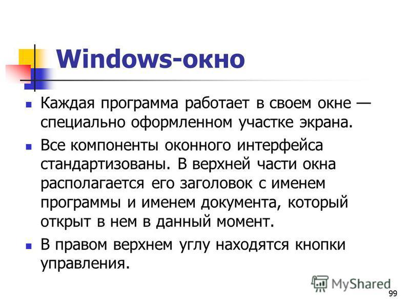 99 Windows-окно Каждая программа работает в своем окне специально оформленном участке экрана. Все компоненты оконного интерфейса стандартизованы. В верхней части окна располагается его заголовок с именем программы и именем документа, который открыт в