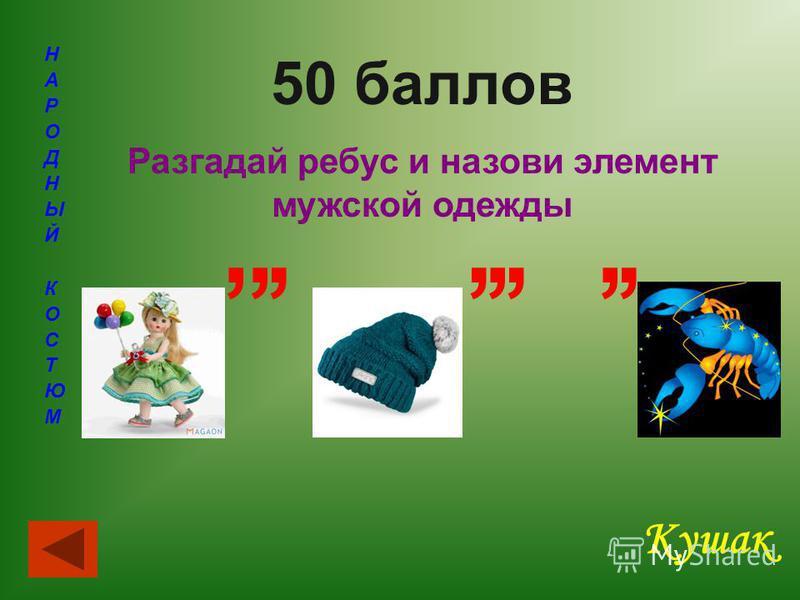 50 баллов Разгадай ребус и назови элемент мужской одежды Кушак,,,,,,,,