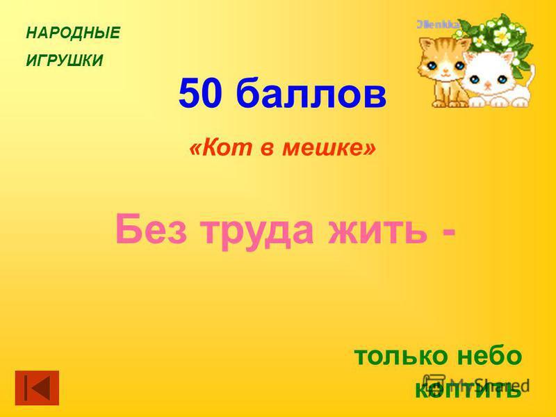 НАРОДНЫЕ ИГРУШКИ 50 баллов «Кот в мешке» Без труда жить - только небо коптить