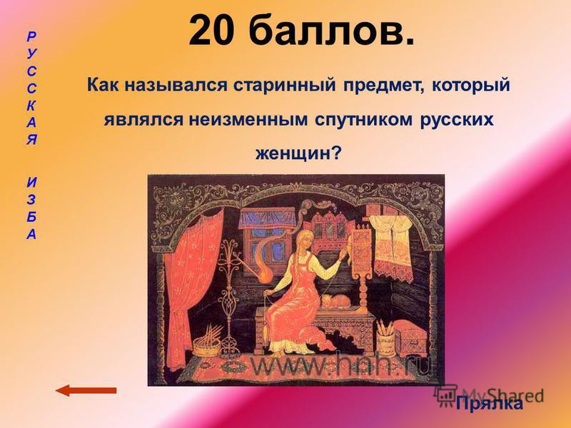 20 баллов. РУССКАЯ ИЗБАРУССКАЯ ИЗБА Как назывался старинный предмет, который являлся неизменным спутником русских женщин? Прялка