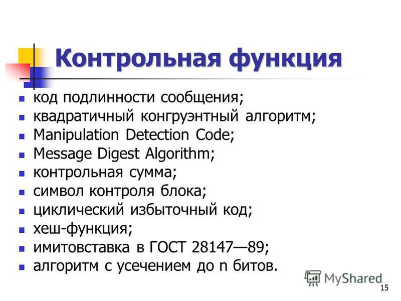 15 Контрольная функция код подлинности сообщения; квадратичный конгруэнтный алгоритм; Manipulation Detection Code; Message Digest Algorithm; контрольная сумма; символ контроля блока; циклический избыточный код; хеш-функция; имитовставка в ГОСТ 281478