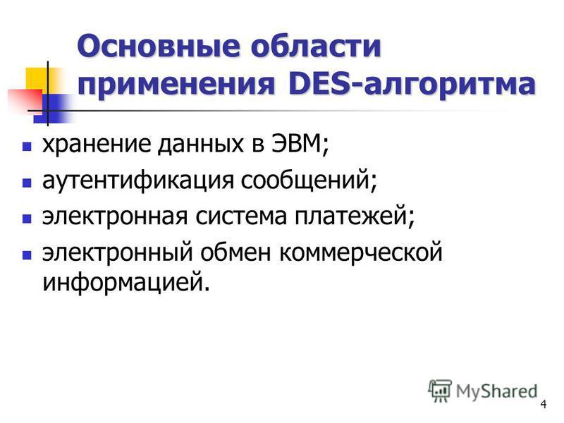4 Основные области применения DES-алгоритма хранение данных в ЭВМ; аутентификация сообщений; электронная система платежей; электронный обмен коммерческой информацией.