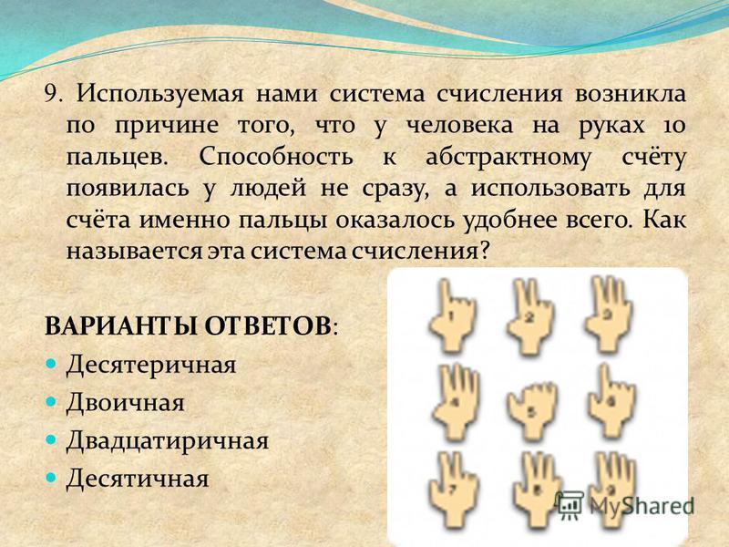 9. Используемая нами система счисления возникла по причине того, что у человека на руках 10 пальцев. Способность к абстрактному счёту появилась у людей не сразу, а использовать для счёта именно пальцы оказалось удобнее всего. Как называется эта систе