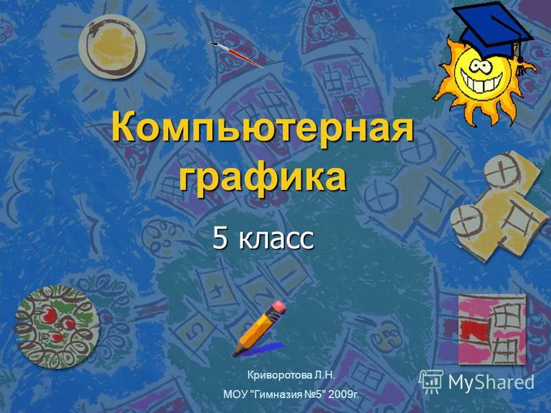 Компьютерная графика 5 класс Криворотова Л.Н. МОУ Гимназия 5 2009 г.