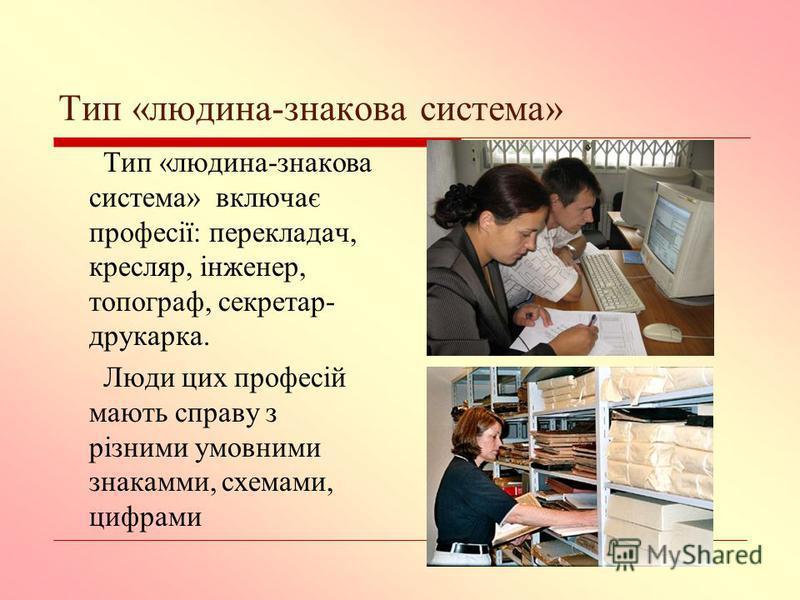 Тип «людина-знакова система» Тип «людина-знакова система» включає професії: перекладач, кресляр, інженер, топограф, секретар- друкарка. Люди цих професій мають справу з різними умовними знакамми, схемами, цифрами