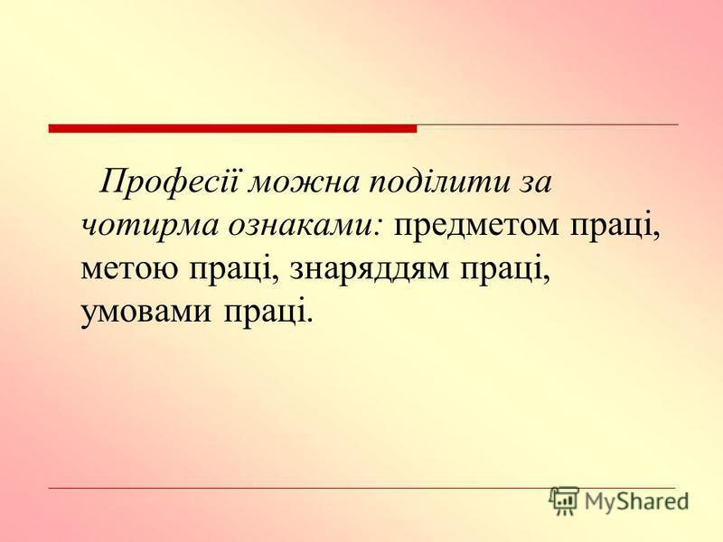 Професії можна поділити за чотирма ознаками: предметом праці, метою праці, знаряддям праці, умовами праці.