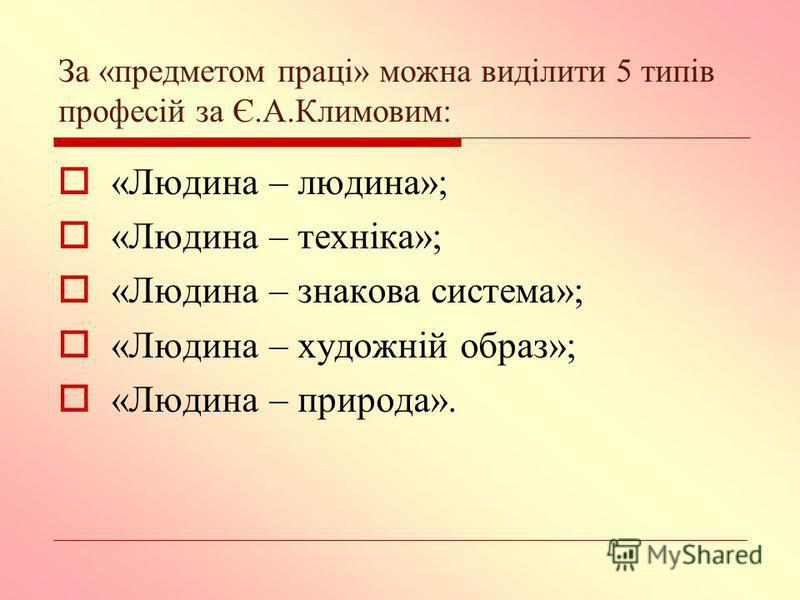 За «предметом праці» можна виділити 5 типів професій за Є.А.Климовим: «Людина – людина»; «Людина – техніка»; «Людина – знакова система»; «Людина – художній образ»; «Людина – природа».