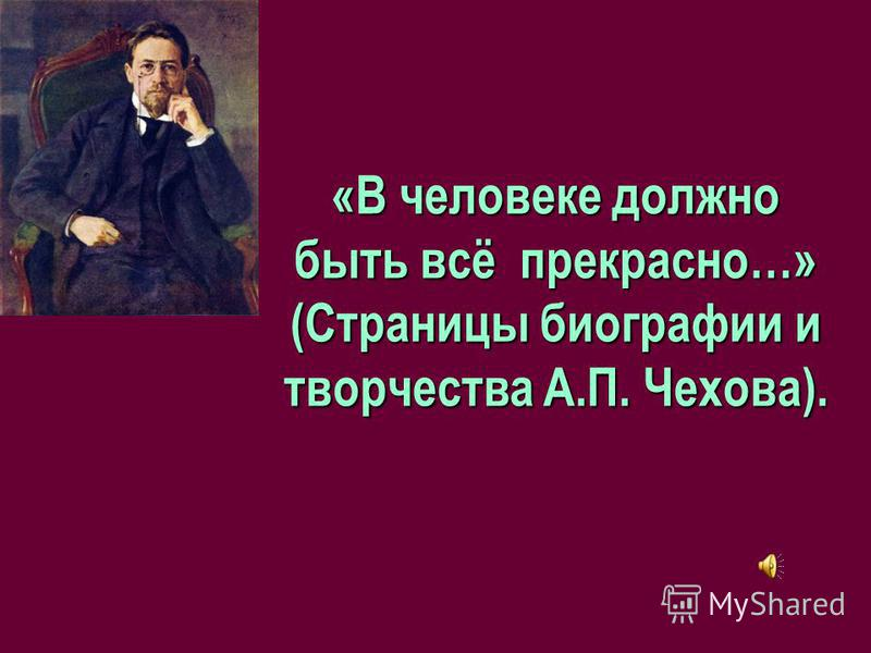 «В человеке должно быть всё прекрасно…» (Страницы биографии и творчества А.П. Чехова).