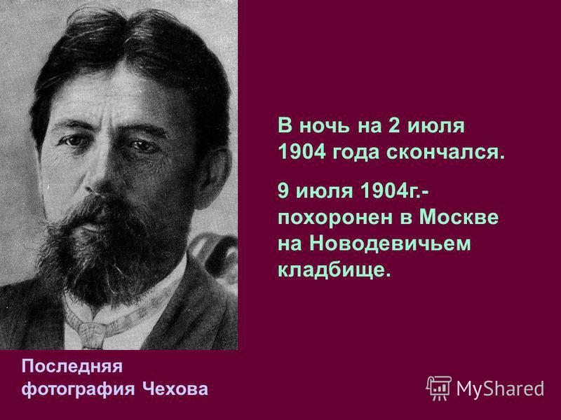 Последняя фотография Чехова В ночь на 2 июля 1904 года скончался. 9 июля 1904 г.- похоронен в Москве на Новодевичьем кладбище.