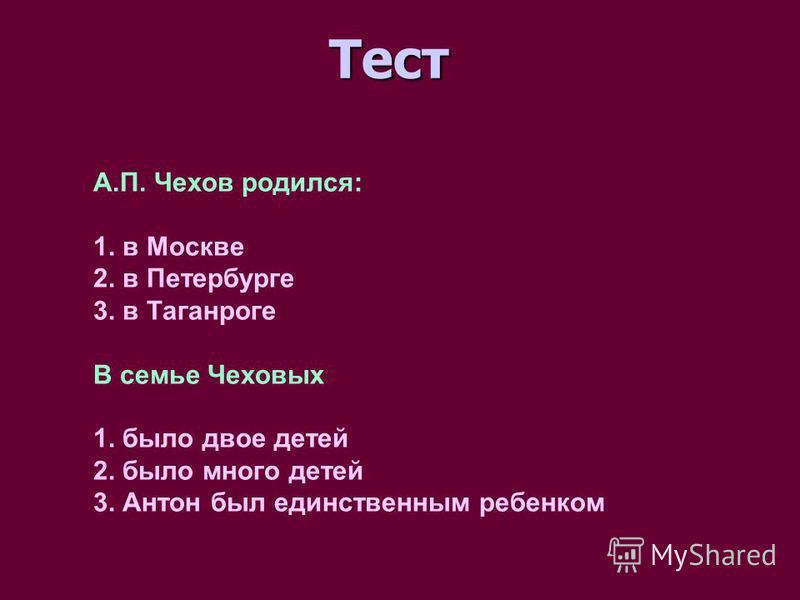 Тест А.П. Чехов родился: 1. в Москве 2. в Петербурге 3. в Таганроге В семье Чеховых 1. было двое детей 2. было много детей 3. Антон был единственным ребенком