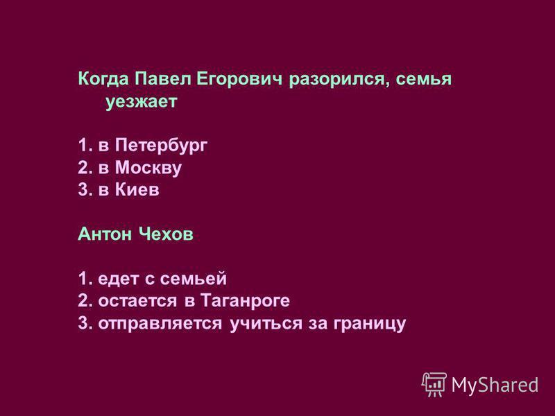 Когда Павел Егорович разорился, семья уезжает 1. в Петербург 2. в Москву 3. в Киев Антон Чехов 1. едет с семьей 2. остается в Таганроге 3. отправляется учиться за границу