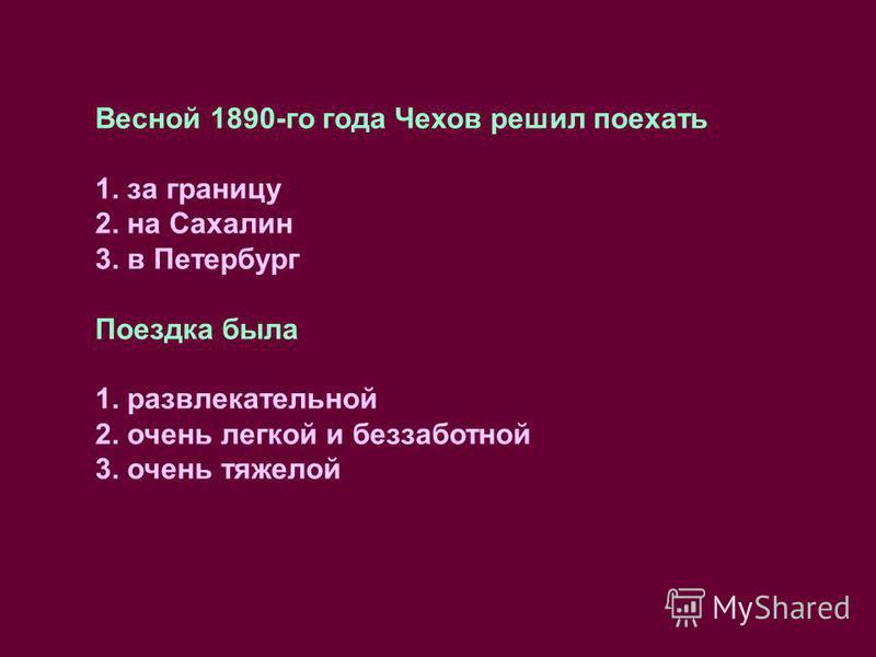 Весной 1890-го года Чехов решил поехать 1. за границу 2. на Сахалин 3. в Петербург Поездка была 1. развлекательной 2. очень легкой и беззаботной 3. очень тяжелой