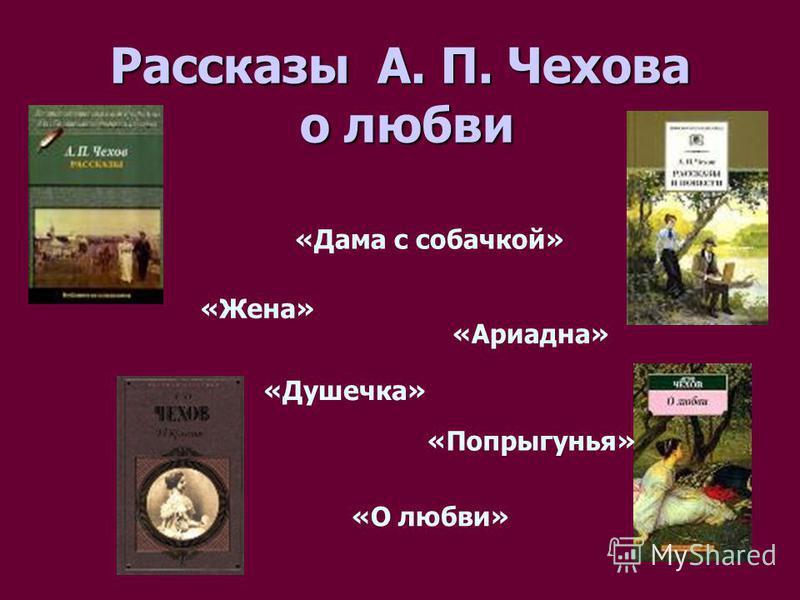 Рассказы А. П. Чехова о любви «Дама с собачкой» «Жена» «Душечка» «Попрыгунья» «Ариадна» «О любви»