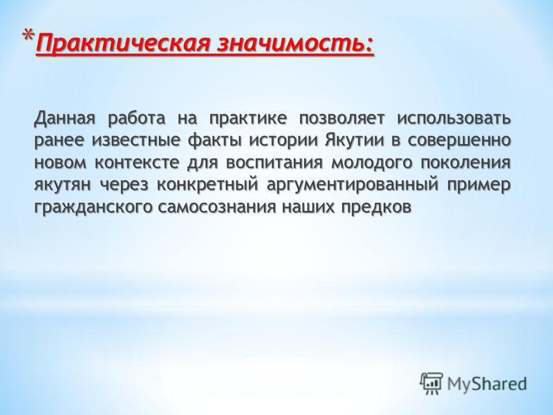 * Практическая значимость: Данная работа на практике позволяет использовать ранее известные факты истории Якутии в совершенно новом контексте для воспитания молодого поколения якутян через конкретный аргументированный пример гражданского самосознания