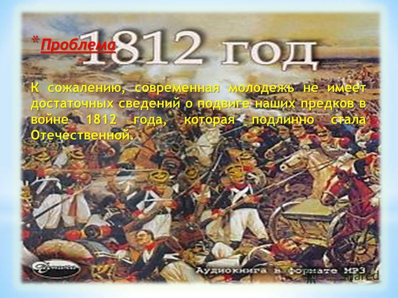 * Проблема К сожалению, современная молодежь не имеет достаточных сведений о подвиге наших предков в войне 1812 года, которая подлинно стала Отечественной.