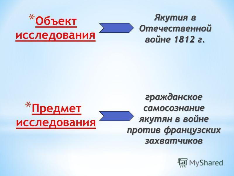 * Объект исследования Якутия в Отечественной войне 1812 г. * Предмет исследования гражданское самосознание якутян в войне против французских захватчиков
