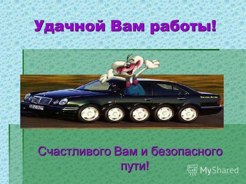 Удачной Вам работы! Счастливого Вам и безопасного пути!