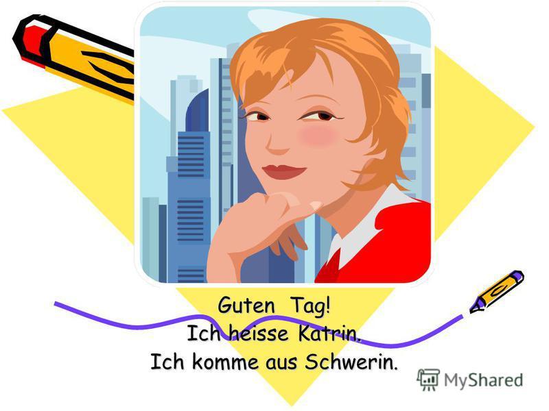 Guten Tag! Ich heisse Katrin. Ich komme aus Schwerin.