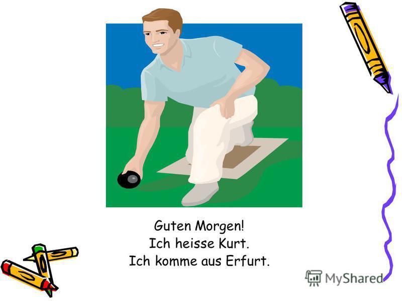 Guten Morgen! Ich heisse Kurt. Ich komme aus Erfurt.