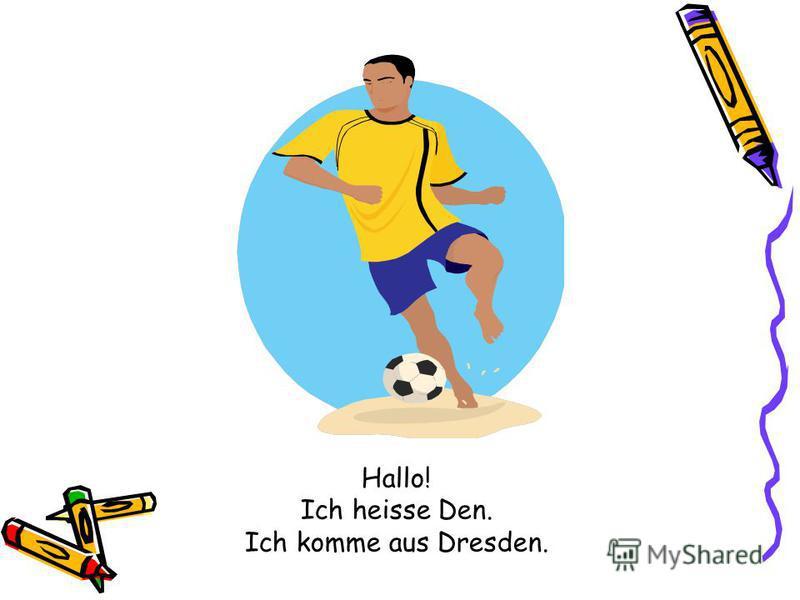 Hallo! Ich heisse Den. Ich komme aus Dresden.